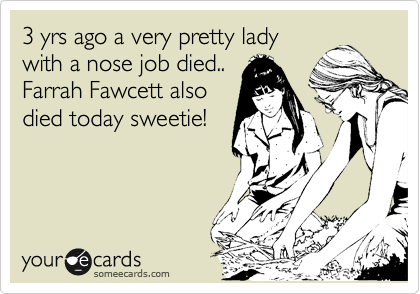 3 yrs ago a very pretty lady with a nose job died.. Farrah Fawcett also  died today sweetie!