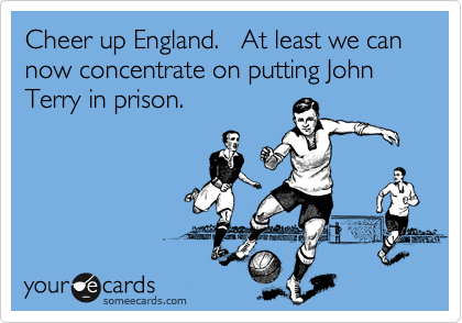 Cheer up England.   At least we can now concentrate on putting John Terry in prison.