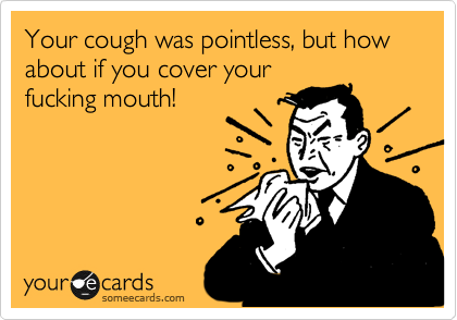 Your cough was pointless, but how about if you cover your fucking mouth!
