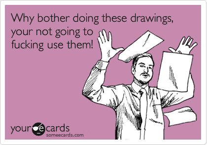 Why bother doing these drawings, your not going to fucking use them!