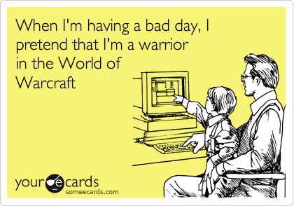 When I'm having a bad day, I pretend that I'm a warrior in the World of Warcraft