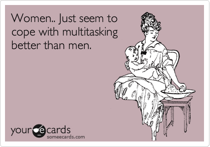 Women.. Just seem to cope with multitasking  better than men.
