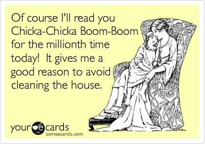 Of course I'll read you Chicka-Chicka Boom-Boom for the millionth time today!  It gives me a good reason to avoid cleaning the house.