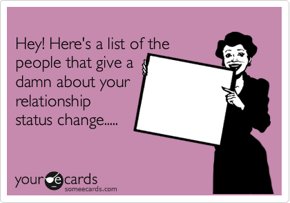 Hey! Here's a list of the people that give a damn about your relationship status change.....