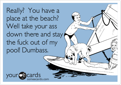 Really?  You have a place at the beach? Well take your ass down there and stay the fuck out of my pool! Dumbass.
