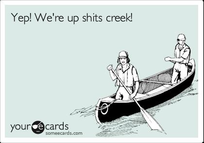 Yep! We're up shits creek!