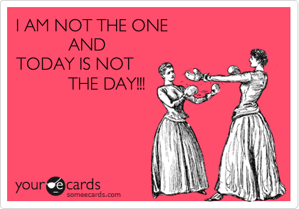I AM NOT THE ONE             AND TODAY IS NOT             THE DAY!!!