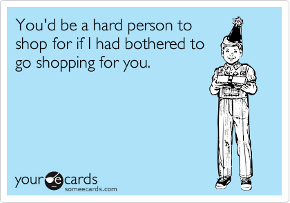 You'd be a hard person to shop for if I had bothered to go shopping for you.