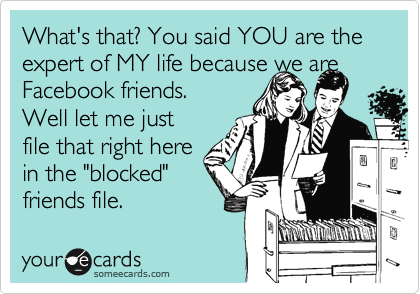 """What's that? You said YOU are the expert of MY life because we are Facebook friends.  Well let me just file that right here in the """"blocked"""" friends file."""