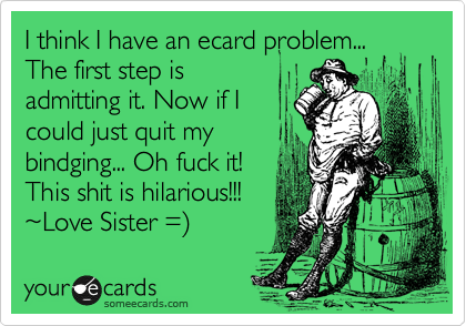 I think I have an ecard problem... The first step is admitting it. Now if I could just quit my bindging... Oh fuck it! This shit is hilarious!!!  %7ELove Sister =%29