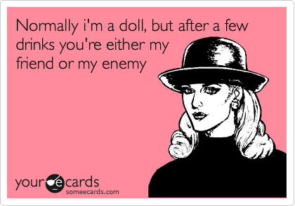 Normally i'm a doll, but after a few drinks you're either my friend or my enemy