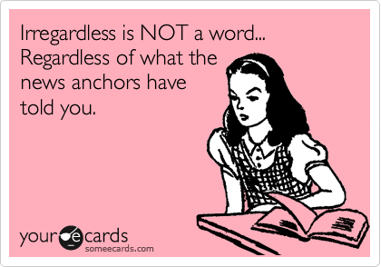 Irregardless is NOT a word... Regardless of what the news anchors have told you.