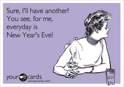 Sure, I'll have another! You see, for me, everyday is New Year's Eve!
