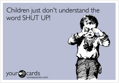 Children just don't understand the word SHUT UP!
