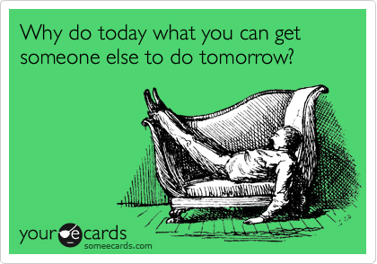 Why do today what you can get someone else to do tomorrow?