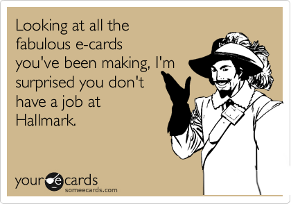 Looking at all the fabulous e-cards you've been making, I'm surprised you don't have a job at Hallmark.