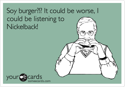 Soy burger?!? It could be worse, I could be listening to Nickelback!
