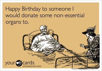 Happy Birthday to someone I would donate some non-essential organs to.