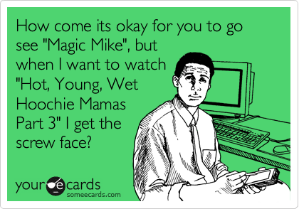 "How come its okay for you to go see ""Magic Mike"", but when I want to watch ""Hot, Young, Wet Hoochie Mamas Part 3"" I get the screw face?"
