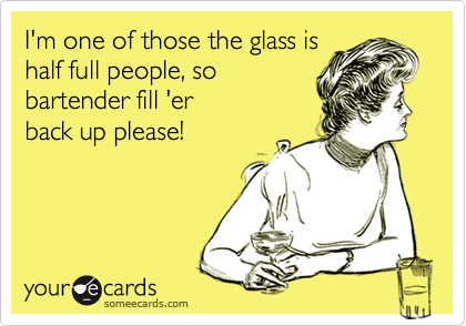 I'm one of those the glass is half full people, so bartender fill 'er back up please!