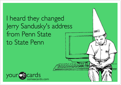 I heard they changed Jerry Sandusky's address from Penn State to State Penn