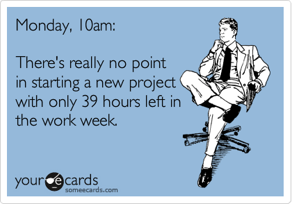 Monday, 10am:  There's really no point in starting a new project with only 39 hours left in the work week.