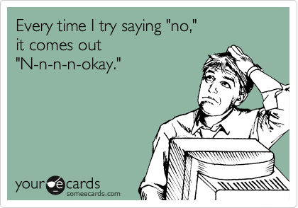 """Every time I try saying """"no,"""" it comes out """"N-n-n-n-okay."""""""