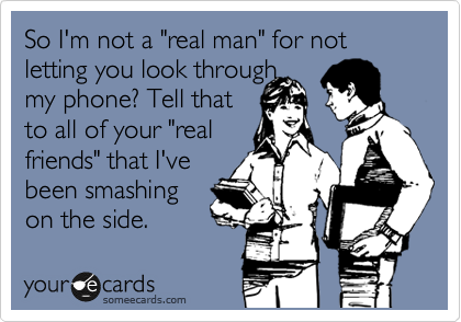 "So I'm not a ""real man"" for not letting you look through my phone? Tell that to all of your ""real friends"" that I've been smashing on the side."