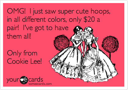 OMG!  I just saw super cute hoops, in all different colors, only %2420 a pair!  I've got to have them all!  Only from Cookie Lee!