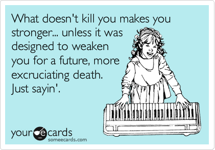 What doesn't kill you makes you stronger... unless it was designed to weaken you for a future, more excruciating death. Just sayin'.
