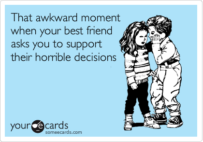 That awkward moment when your best friend asks you to support their horrible decisions