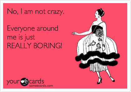No, I am not crazy.  Everyone around  me is just REALLY BORING!