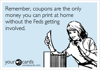 Remember, coupons are the only money you can print at home without the Feds getting involved.