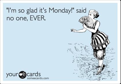 """I'm so glad it's Monday!"" said no one, EVER."