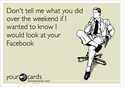 Don't tell me what you did over the weekend if I wanted to know I would look at your Facebook