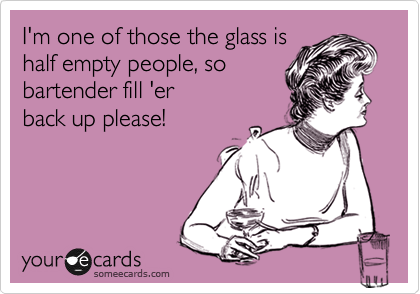 I'm one of those the glass is half empty people, so bartender fill 'er back up please!