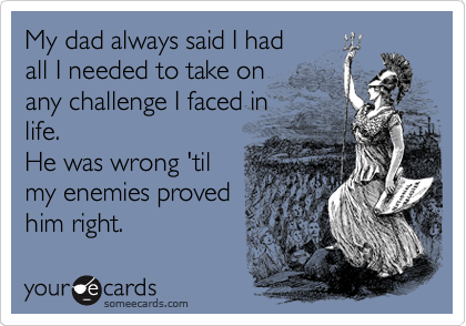 My dad always said I had all I needed to take on any challenge I faced in life. He was wrong 'til my enemies proved him right.