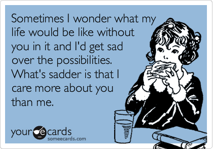Sometimes I wonder what my life would be like without you in it and I'd get sad over the possibilities. What's sadder is that I care more about you than me.