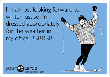 I'm almost looking forward to winter just so I'm dressed appropriately for the weather in  my office! BRRRRR!