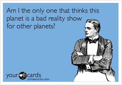Am I the only one that thinks this planet is a bad reality show for other planets?