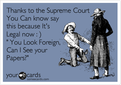 "Thanks to the Supreme Court You Can know say this because It's Legal now : %29 "" You Look Foreign, Can I See your Papers?"""