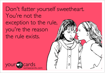 Don't flatter yourself sweetheart. You're not the exception to the rule, you're the reason the rule exists.