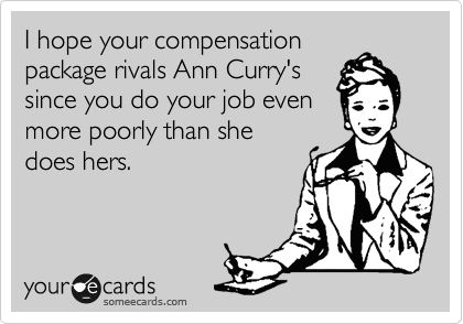 I hope your compensation package rivals Ann Curry's  since you do your job even more poorly than she does hers.