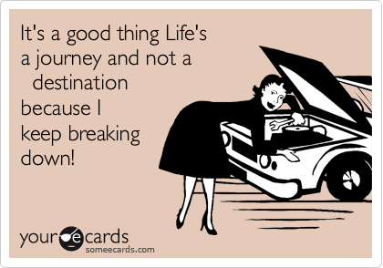 It's a good thing Life's  a journey and not a   destination because I keep breaking down!