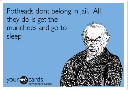 Potheads dont belong in jail.  All they do is get the munchees and go to sleep