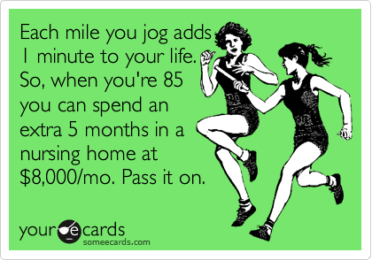 Each mile you jog adds 1 minute to your life. So, when you're 85 you can spend an extra 5 months in a nursing home at %248,000/mo. Pass it on.