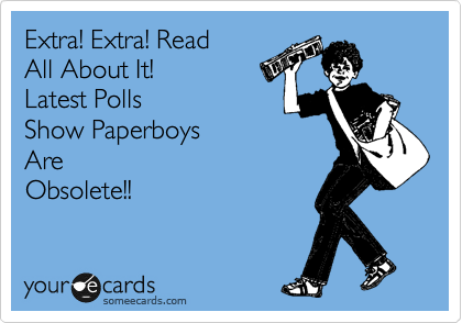 Extra! Extra! Read All About It!  Latest Polls Show Paperboys Are Obsolete!!