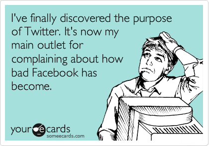 I've finally discovered the purpose of Twitter. It's now my main outlet for complaining about how bad Facebook has become.