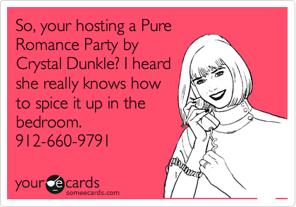 So, your hosting a Pure Romance Party by Crystal Dunkle? I heard she really knows how to spice it up in the bedroom. 912-660-9791