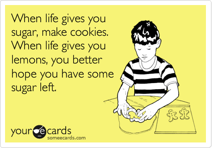 When life gives you sugar, make cookies. When life gives you lemons, you better  hope you have some sugar left.